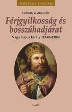 FÉRJGYILKOSSÁG ÉS BOSSZÚHADJÁRAT - NAGY LAJOS KIRÁLY (1342-1382) - Ekönyv - SUMONYI ZOLTÁN