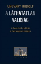 A LÁTHATATLAN VALÓSÁG - A FASISZTOID MUTÁCIÓ A MAI MAGYARORSZÁGON - Ekönyv - UNGVÁRY RUDOLF