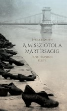 A MISSZIÓTÓL A MÁRTÍRSÁGIG - JANE HAINING ÉLETE - Ekönyv - SMITH, LYNLEY
