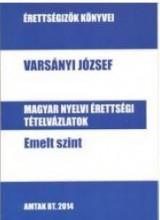 MAGYAR NYELVI ÉRTETTSÉGI TÉTELVÁZLATOK - EMELT SZINT - Ekönyv - VARSÁNYI JÓZSEF