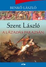 SZENT LÁSZLÓ - A LÁZADÁS PARAZSÁN - Ekönyv - BENKŐ LÁSZLÓ