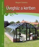 ÜVEGHÁZ A KERTBEN - KERTÜNK NÖVÉNYEI - Ekönyv - MEGYERI SZABOLCS