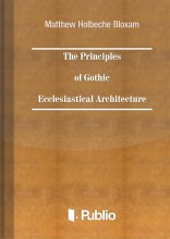 The Principles of Gothic Ecclesiastical Architecture - Ekönyv - Matthew Holbeche Bloxam