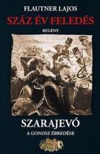 SZÁZ ÉV FELEDÉS, SZARAJEVÓ - A GONOSZ ÉBREDÉSE - Ekönyv - FLAUTNER LAJOS