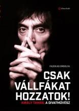 CSAK VÁLLFÁKAT HOZZATOK! - KIRÁLY TAMÁS, A DIVATMŰVÉSZ - Ekönyv - FAZEKAS ORSOLYA