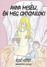 ANYA MESÉLJ, ÉN MEG GYÓGYULOK! - ELSŐ KÖTET - Ekönyv - SLOAN, MERCEDES