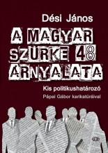 A MAGYAR SZÜRKE 48 ÁRNYALATA - KIS POLITIKUSHATÁROZÓ - Ekönyv - DÉSI JÁNOS