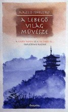 A LEBEGŐ VILÁG MŰVÉSZE - Ekönyv - KAZUO ISHIGURO