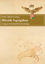 ILLÚZIÓK FOGSÁGÁBAN - A MAGYAR TÖRTÉNELEMRŐL KICSIT MÁSKÉPP - Ekönyv - IVÁNFY JAKSITY GYÖRGY