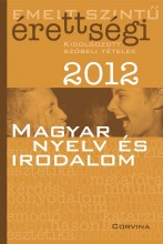 EMELT SZINTŰ ÉRETTSÉGI 2012. - MAGYAR NYELV ÉS IRODALOM - - Ekönyv - CORVINA KIADÓ