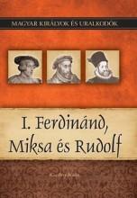 I. FERDINÁND, MIKSA ÉS RUDOLF - MAGYAR KIRÁLYOK ÉS URALKODÓK 15. - Ekönyv - KISS-BÉRY MIKLÓS
