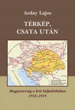 TÉRKÉP, CSATA UTÁN - MAGYARORSZÁG A BRIT KÜLPOLITIKÁBAN 1918-1919 - - Ekönyv - ARDAY LAJOS