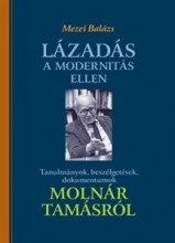 LÁZADÁS A MODERNITÁS ELLEN - TANULMÁNYOK, BESZÉLGETÉSEK, DOKUMENTUMOK MOLNÁR TAM - Ekönyv - MEZEI BALÁZS
