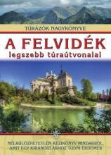 A FELVIDÉK LEGSZEBB TÚRAÚTVONALAI - TÚRÁZÓK NAGYKÖNYVE - Ekönyv - DR. NAGY BALÁZS