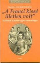 A FRANCI KISSÉ ILLETLEN VOLT - MESÉLNEK A HABSBURGOK UDVARHÖLGYEI - Ekönyv - WALTERSKIRCHEN, GUDULA