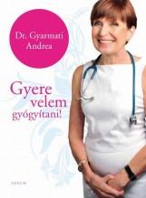 GYERE VELEM GYÓGYÍTANI! - Ekönyv - DR. GYARMATI ANDREA