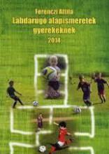 LABDARÚGÓ ALAPISMERETEK GYEREKEKNEK 2014 - Ekönyv - FERENCZI ATTILA