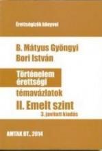 TÖRTÉNELEM ÉRETTSÉGI TÉMAVÁZLATOK II. - EMELT SZINT (3. JAV. KIAD.) - Ekönyv - B. MÁTYUS GYÖNGYI - BORI ISTVÁN