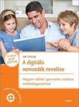 A DIGITÁLIS NEMZEDÉK NEVELÉSE - HOGYAN VÁLHAT GYERMEKE TUDATOS MÉDIAFOGYASZTÓVÁ - Ebook - TAYLOR, JIM
