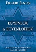 EGYENLŐK ÉS EGYENLŐBBEK - A SZEMITIZMUS SZERVEZETT MAGÁNHATALOM - Ekönyv - DRÁBIK JÁNOS