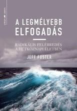 A LEGMÉLYEBB ELFOGADÁS - RADIKÁLIS FELÉBREDÉS A HÉTKÖZNAPI ÉLETBEN - Ekönyv - FOSTER, JEFF