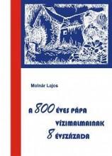 A 800 ÉVES PÁPA VÍZIMALMAINAK 8 ÉVSZÁZADA - Ekönyv - MOLNÁR LAJOS