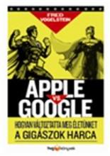 APPLE VS. GOOGLE - HOGYAN FORRADALMASÍTJA ÉLETÜNKET A GIGÁSZOK HARCA - Ekönyv - VOGELSTEIN, FRED