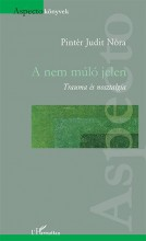 A NEM MÚLÓ JELEN - TRAUMA ÉS NOSZTALGIA - Ekönyv - PINTÉR JUDIT NÓRA