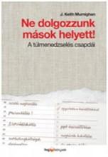 NE DOLGOZZUNK MÁSOK HELYETT! - A TÚLMENEDZSELÉS CSAPDÁI - Ekönyv - MURNIGHAN, J. KEITH