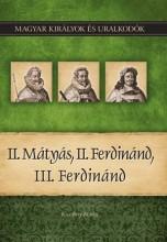 II. MÁTYÁS, II. FERDINÁND, III. FERDINÁND - MAGYAR KIRÁLYOK ÉS URALKODÓK 16. - Ekönyv - KISS-BÉRY MIKLÓS