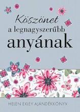 KÖSZÖNET A LEGNAGYSZERŰBB ANYÁNAK - Ekönyv - EXLEY, HELEN