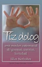 TÍZ DOLOG - AMIT MINDEN AUTIZMUSSAL ÉLŐ GYERMEK SZERETNÉ, HA TUDNÁL - Ekönyv - NOTBOHM, ELLEN
