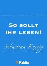 So sollt ihr leben!  Winke und Rathschläge für Gesunde und Kranke...  - Ekönyv - Sebastian Kneipp