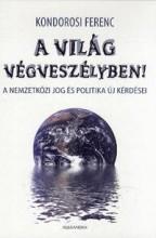 A VILÁG VÉGVESZÉLYBEN! - A NEMZETKÖZI JOG ÉS POLITIKA ÚJ KÉRDÉSEI - Ekönyv - KONDOROSI FERENC