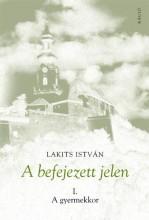 A BEFEJEZETT JELEN I. A GYERMEKKOR - Ekönyv - LAKITS ISTVÁN