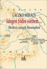 IDEGEN FŐDRE SIETTEM… - MOLDVAI CSÁNGÓK BARANYÁBAN - Ekönyv - LACZKÓ MIHÁLY