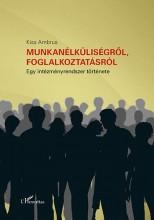 MUNKANÉLKÜLISÉGRŐL, FOGLALKOZTATÁSRÓL - EGY INTÉZMÉNYRENDSZER TÖRTÉNETE - Ekönyv - KISS AMBRUS