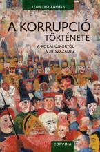 A KORRUPCIÓ TÖRTÉNETE - A KORAI ÚJKORTÓL A 20. SZÁZADIG - Ekönyv - ENGELS, JENS IVO