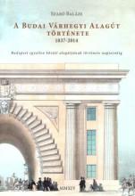 A BUDAI VÁRHEGYI ALAGÚT TÖRTÉNETE 1837-2014 - Ekönyv - SZABÓ BALÁZS