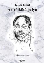 A DRÓTKÖTÉLPÁLYA - ELBESZÉLÉSEK - Ekönyv - TALATA JÓZSEF