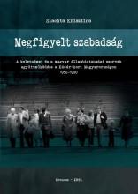 MEGFIGYELT SZABADSÁG - A KELETNÉMET ÉS A MAGYAR ÁLLAMBIZTONSÁGI SZERVEK EGYÜTTMŰ - Ekönyv - SLACHTA KRISZTINA
