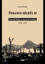 PARANCS NÉLKÜL IS - HONVÉDŐ HŐSÖK ÉS MÁRTÍROK KRÓNIKÁJA 1918-1923. - Ekönyv - CSERE PÉTER