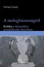 A MELEGHÁZASSÁGRÓL - KRITIKA A KLASSZIKUS GONDOLKODÁS FÉNYÉBEN - Ekönyv - SZILVAY GERGELY