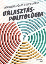 VÁLASZTÁSPOLITOLÓGIA - VÁLTOZÁSOK ÉS TRENDEK - Ekönyv - SZOBOSZLAI GYÖRGY-WIENER GYÖRGY