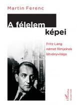 A FÉLELEM KÉPEI - FRITZ LANG NÉMET FILMJEINEK LÁTVÁNYVILÁGA - Ekönyv - MARTIN FERENC