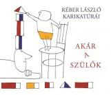 AKÁR A SZÜLŐK - RÉBER LÁSZLÓ KARIKATÚRÁI - Ekönyv - LIBRI KÖNYVKIADÓ KFT