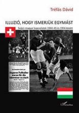 ILLÚZIÓ, HOGY ISMERJÜK EGYMÁST - SVÁJCI-MAGYAR KAPCSOLATOK 1944-45 ÉS 1956 KÖZÖT - Ekönyv - TRÉFÁS DÁVID