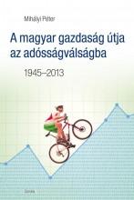 A MAGYAR GAZDASÁG ÚTJA AZ ADÓSSÁGVÁLSÁGBA 1945-2013 - Ekönyv - MIHÁLYI PÉTER
