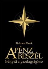 A PÉNZ BESZÉL - IRÁNYTŰ A GAZDAGSÁGHOZ - Ekönyv - KELEMEN JÓZSEF