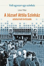 VOLT EGYSZER EGY SZÍNHÁZ - A JÓZSEF ATTILA SZÍNHÁZ UTOLSÓ KÉT ÉVTIZEDE - Ekönyv - LÉNER PÉTER